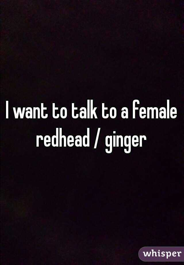 I want to talk to a female redhead / ginger