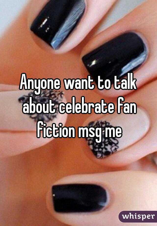 Anyone want to talk about celebrate fan fiction msg me