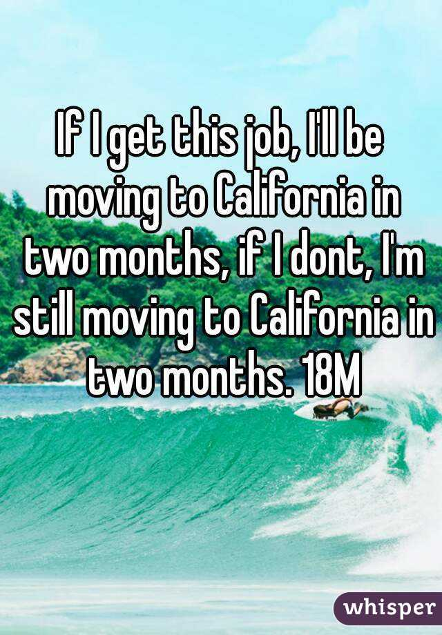 If I get this job, I'll be moving to California in two months, if I dont, I'm still moving to California in two months. 18M