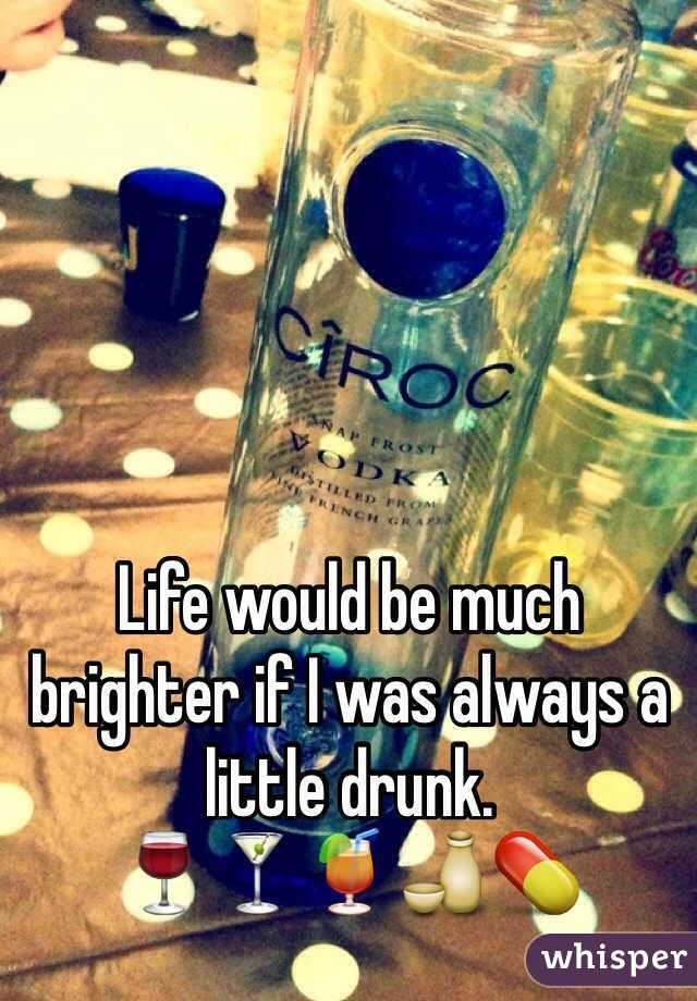 Life would be much brighter if I was always a little drunk. 🍷🍸🍹🍶💊
