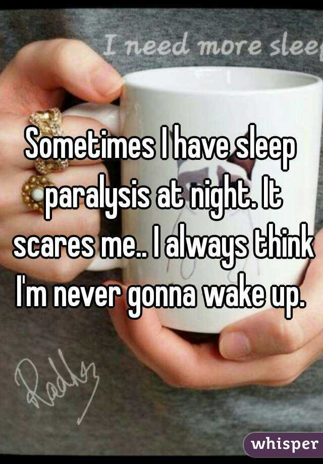 Sometimes I have sleep paralysis at night. It scares me.. I always think I'm never gonna wake up.