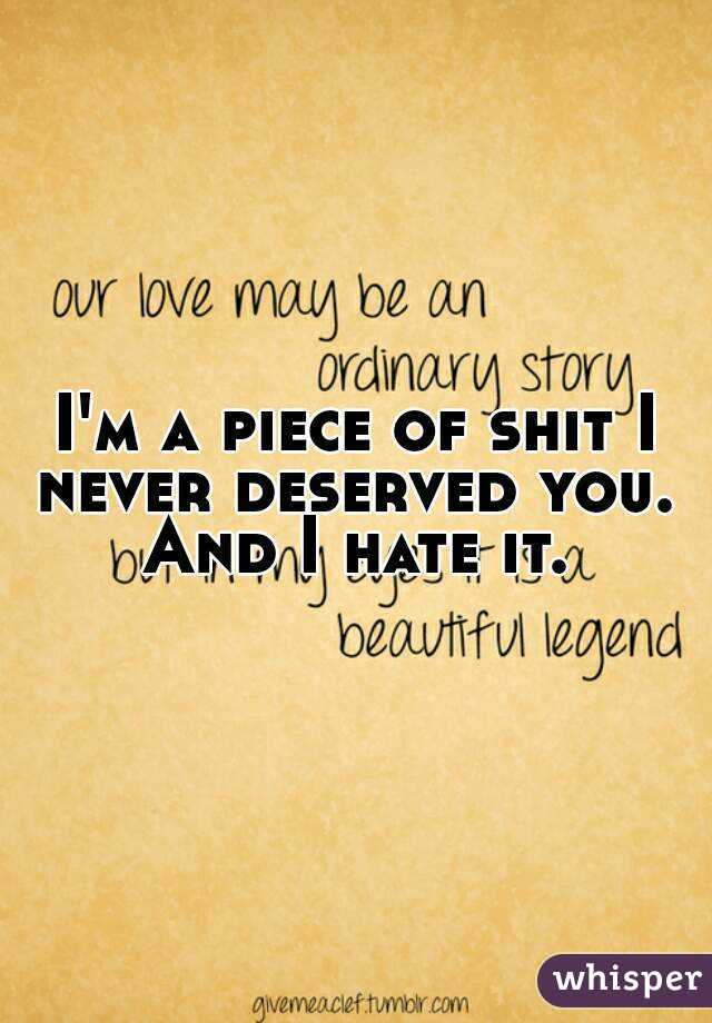 I'm a piece of shit I never deserved you.  And I hate it.