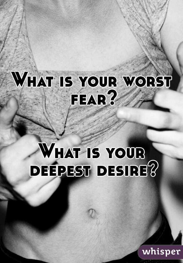 What is your worst fear?   What is your deepest desire?