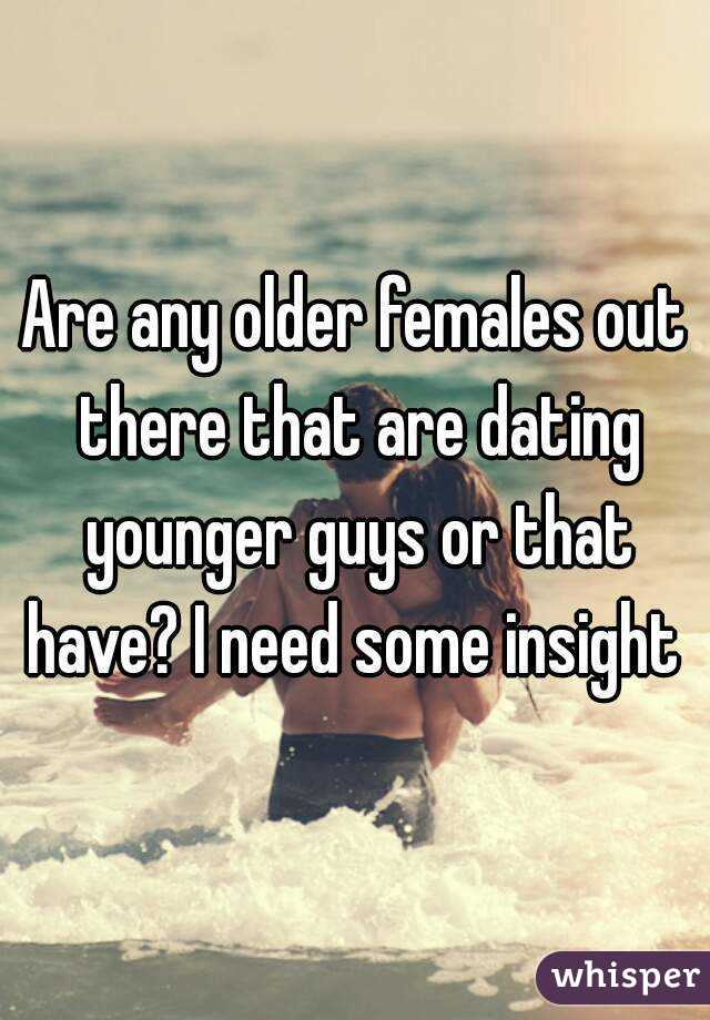 Are any older females out there that are dating younger guys or that have? I need some insight