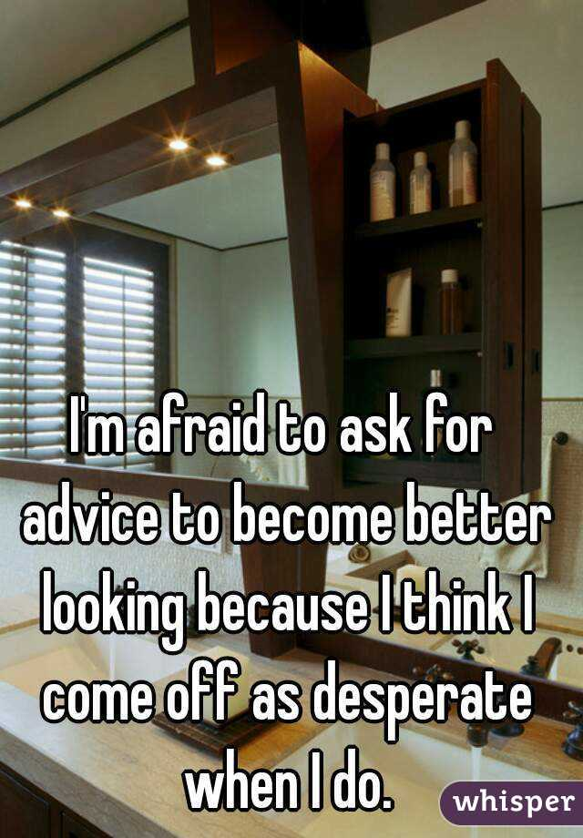 I'm afraid to ask for advice to become better looking because I think I come off as desperate when I do.