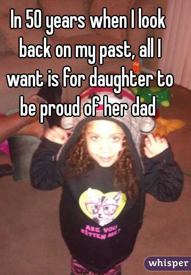 In 50 years when I look back on my past, all I want is for daughter to be proud of her dad