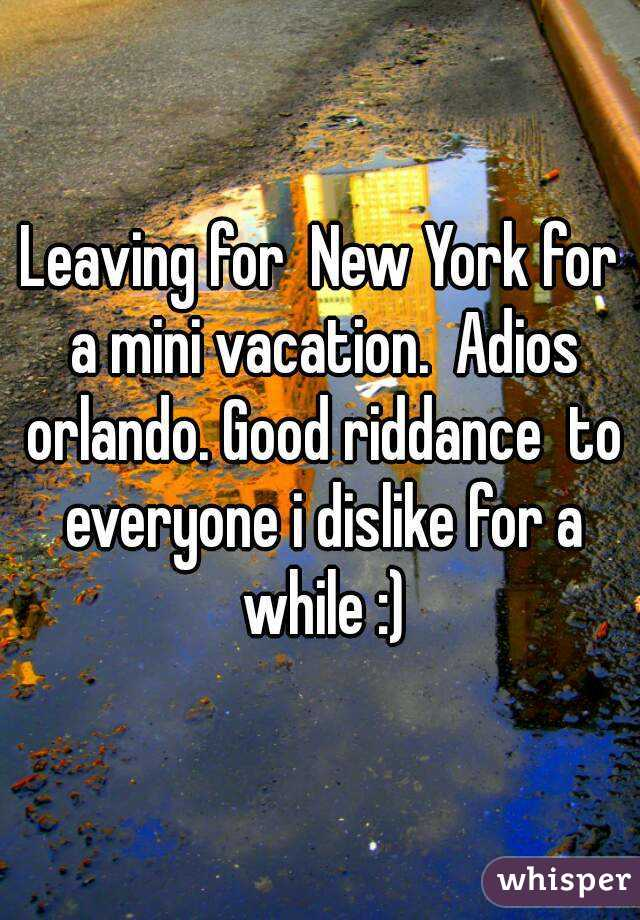 Leaving for  New York for a mini vacation.  Adios orlando. Good riddance  to everyone i dislike for a while :)