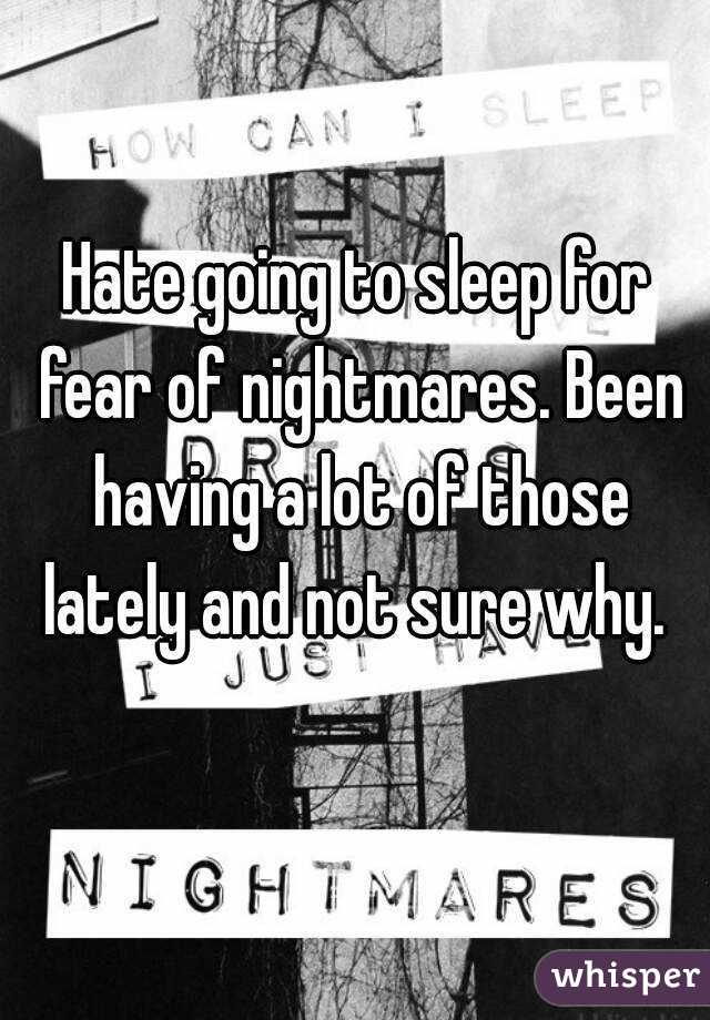 Hate going to sleep for fear of nightmares. Been having a lot of those lately and not sure why.
