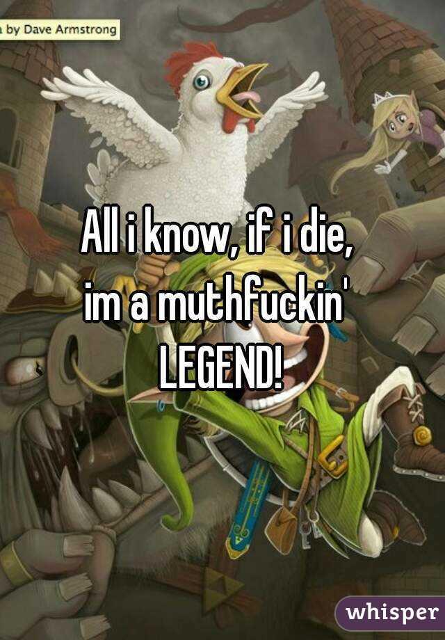 All i know, if i die,  im a muthfuckin'  LEGEND!