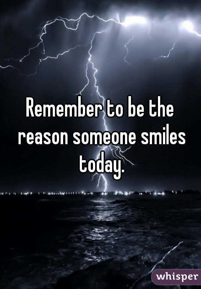 Remember to be the reason someone smiles today.