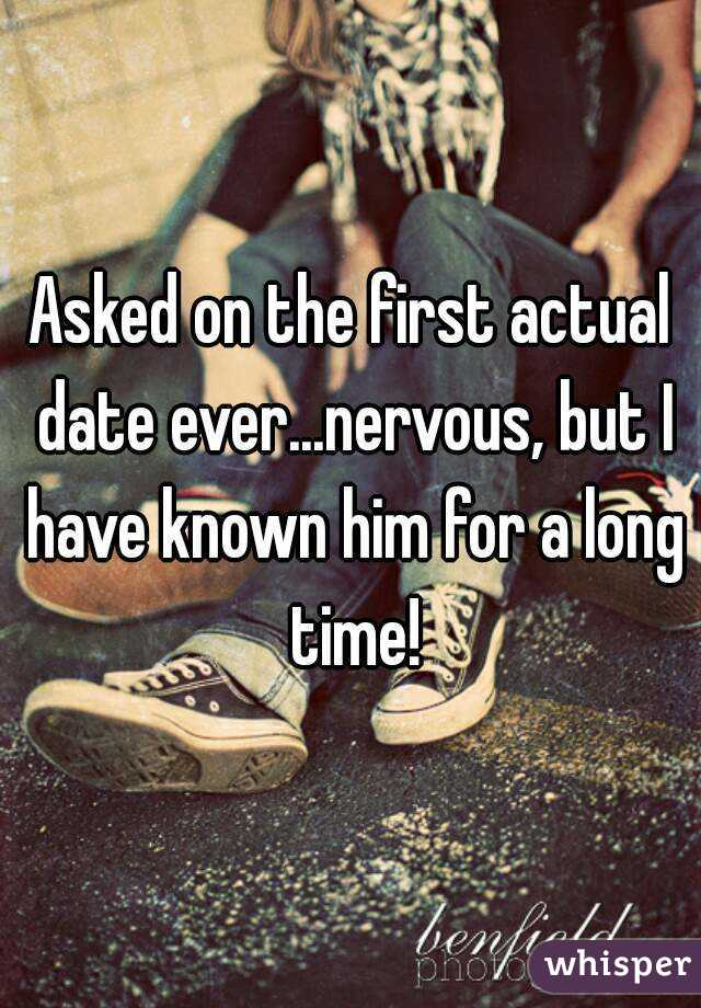 Asked on the first actual date ever...nervous, but I have known him for a long time!