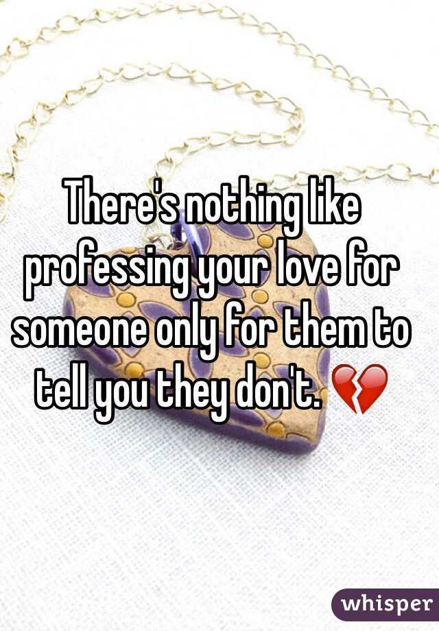 There's nothing like professing your love for someone only for them to tell you they don't. 💔