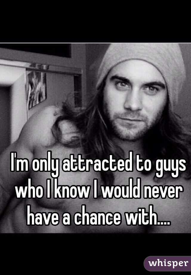 I'm only attracted to guys who I know I would never have a chance with....