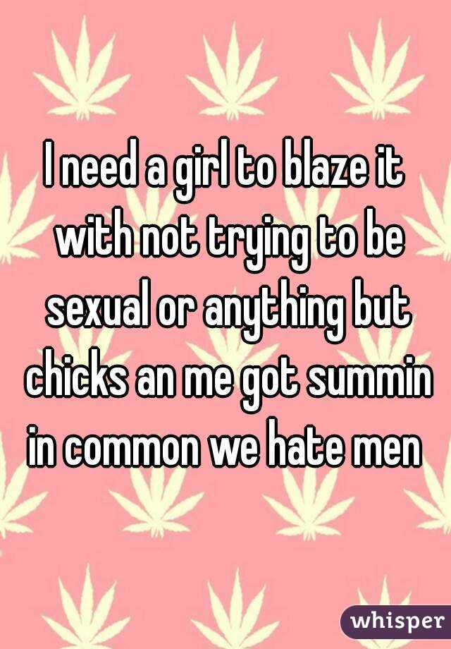 I need a girl to blaze it with not trying to be sexual or anything but chicks an me got summin in common we hate men