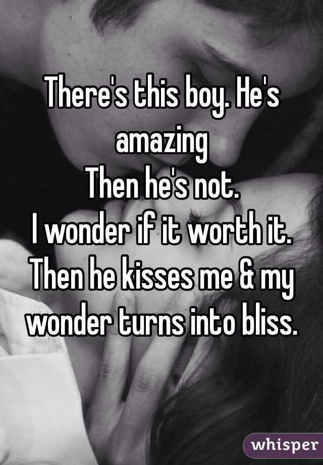 There's this boy. He's amazing  Then he's not.  I wonder if it worth it.  Then he kisses me & my wonder turns into bliss.
