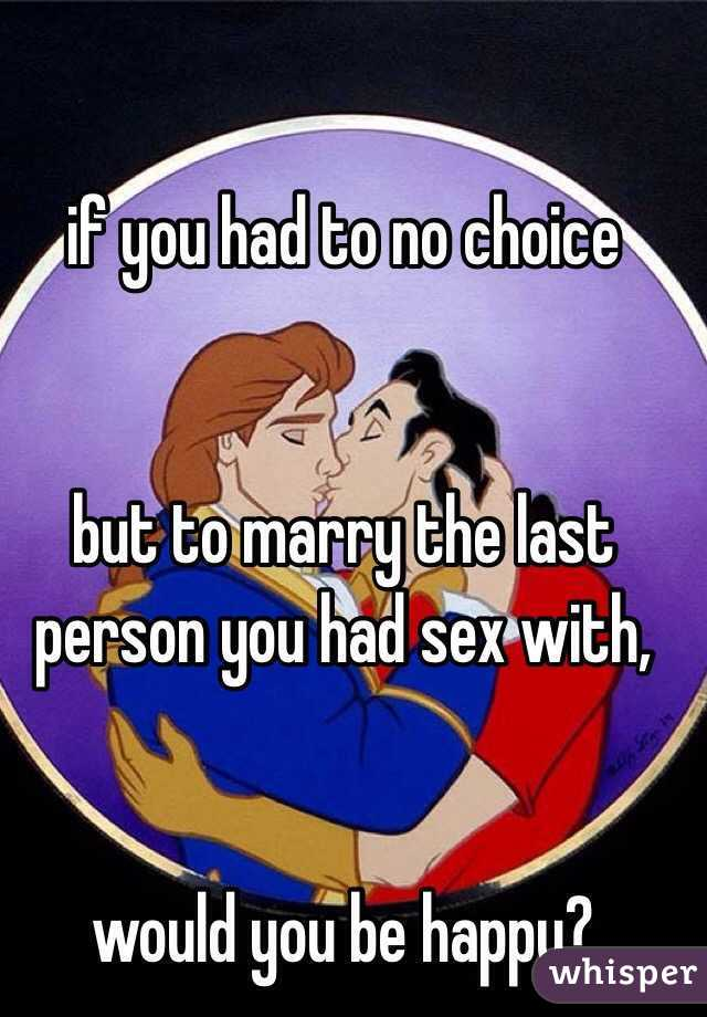 if you had to no choice    but to marry the last person you had sex with,    would you be happy?