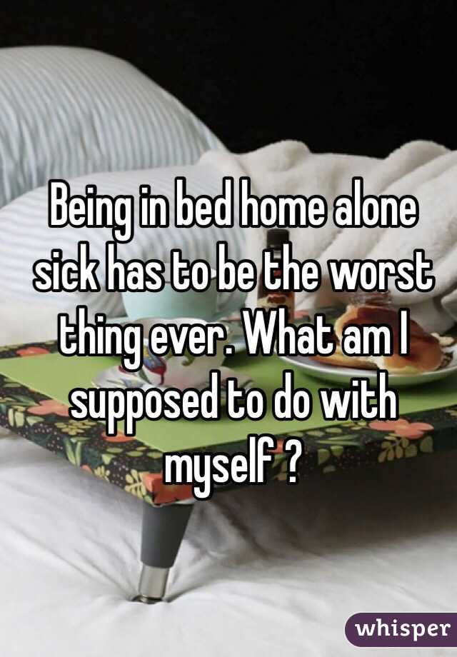 Being in bed home alone sick has to be the worst thing ever. What am I supposed to do with myself ?