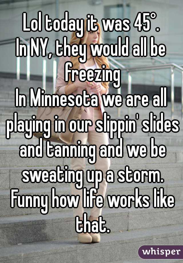 Lol today it was 45°. In NY, they would all be freezing In Minnesota we are all playing in our slippin' slides and tanning and we be sweating up a storm. Funny how life works like that.