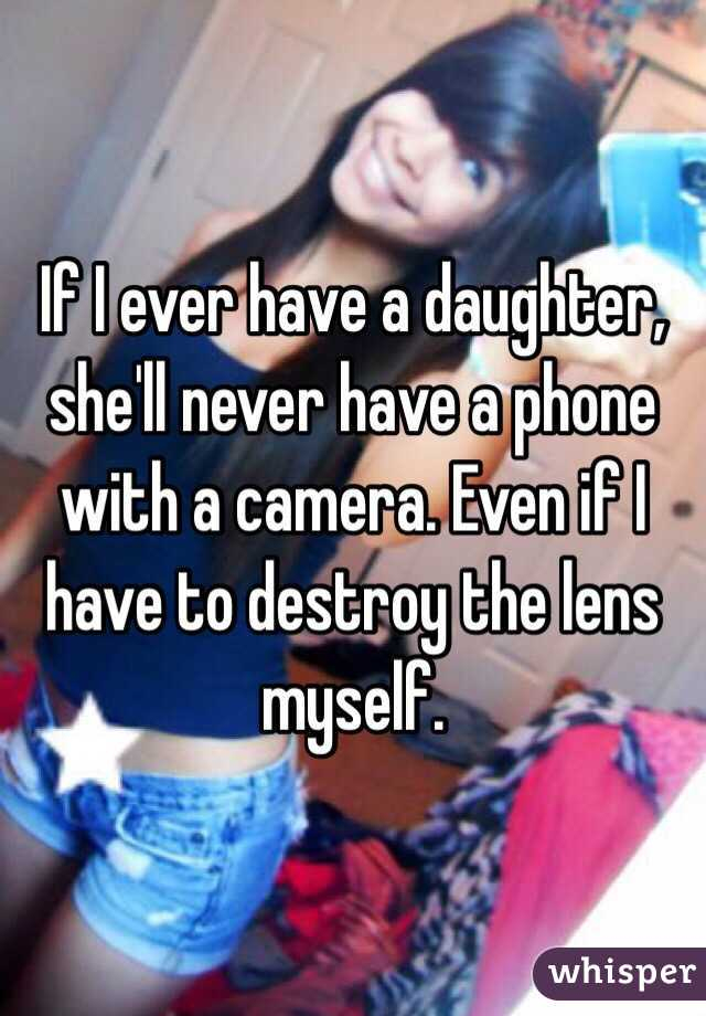 If I ever have a daughter, she'll never have a phone with a camera. Even if I have to destroy the lens myself.