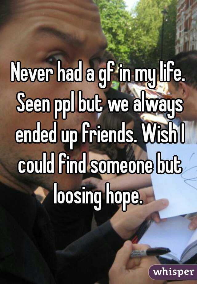 Never had a gf in my life. Seen ppl but we always ended up friends. Wish I could find someone but loosing hope.