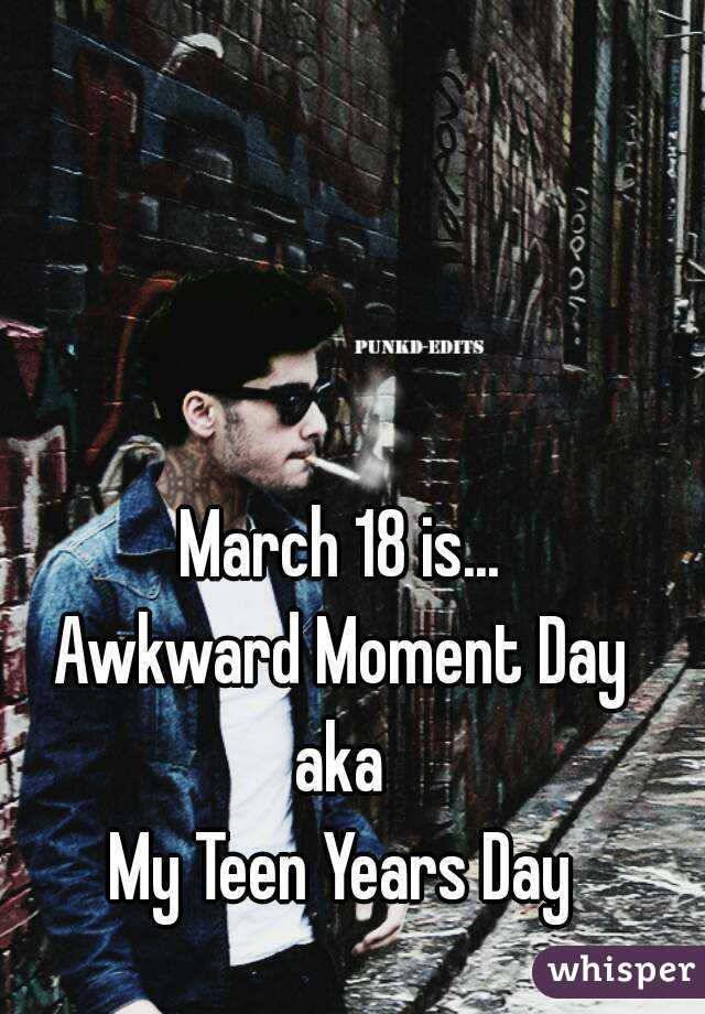 March 18 is... Awkward Moment Day aka My Teen Years Day
