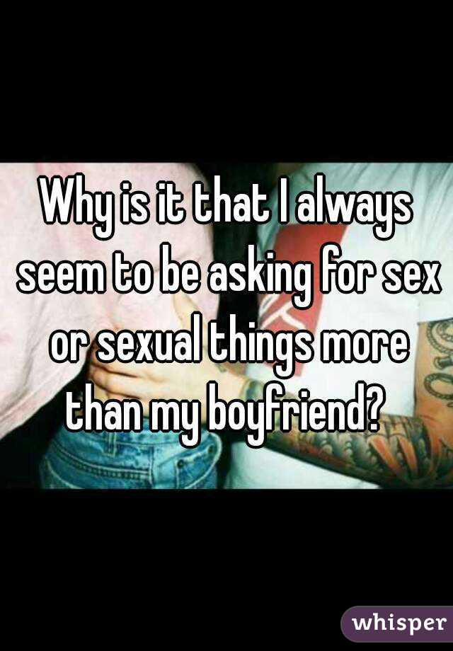 Why is it that I always seem to be asking for sex or sexual things more than my boyfriend?
