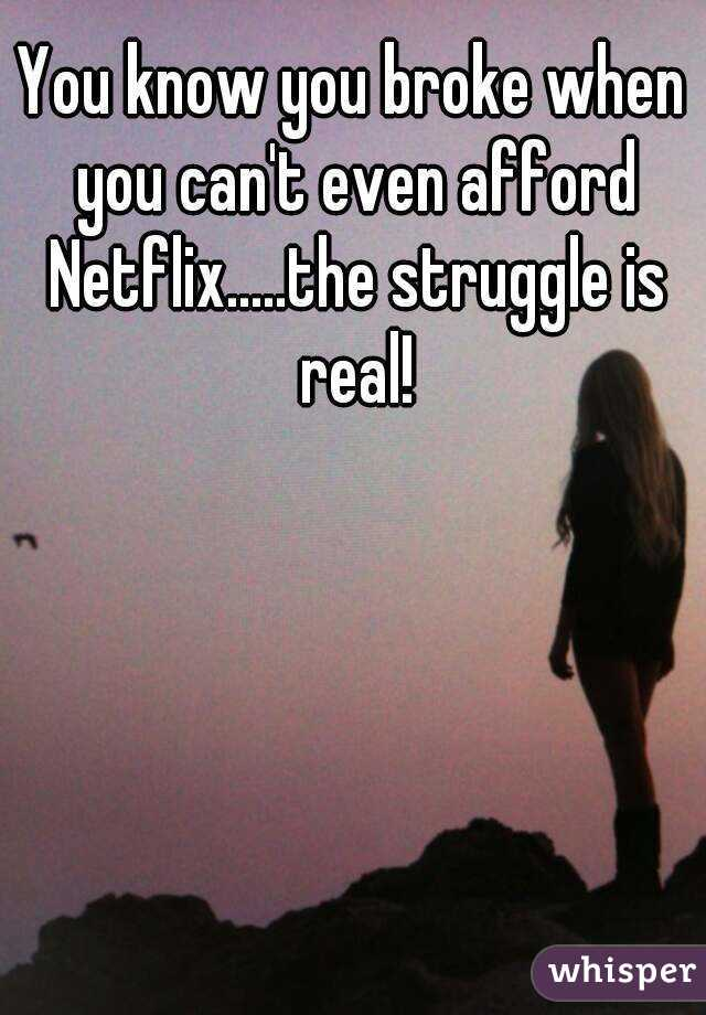 You know you broke when you can't even afford Netflix.....the struggle is real!