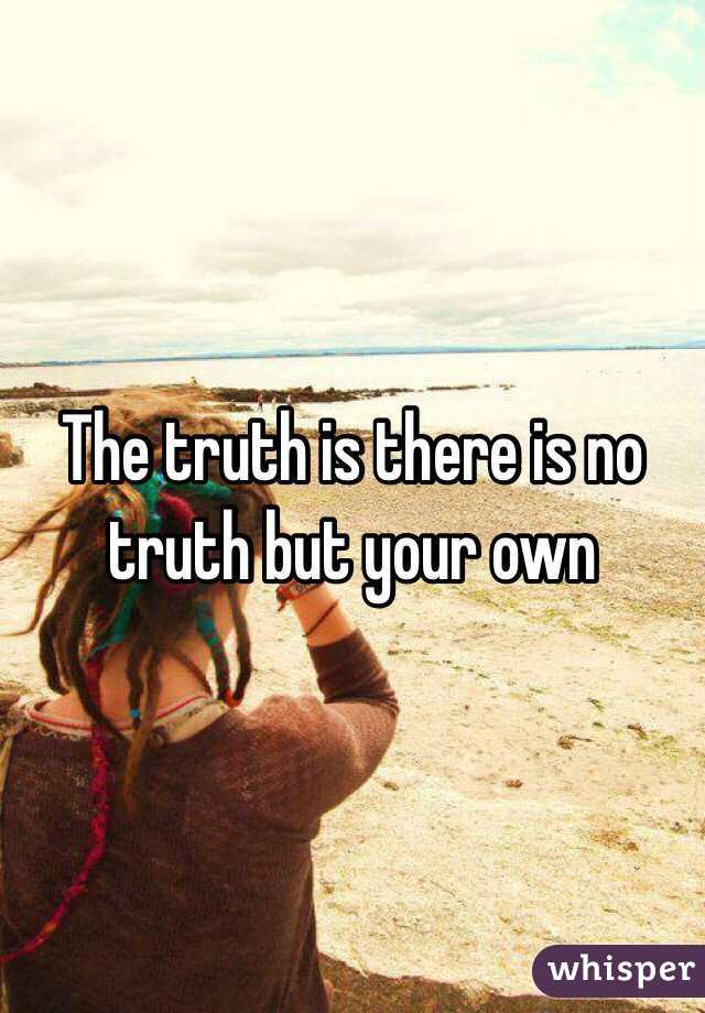 The truth is there is no truth but your own