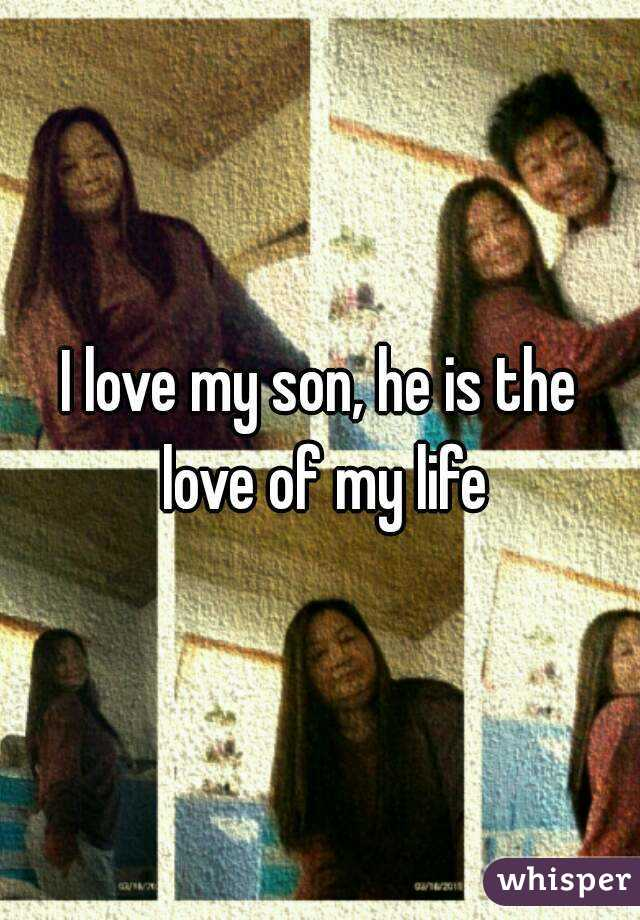 I love my son, he is the love of my life
