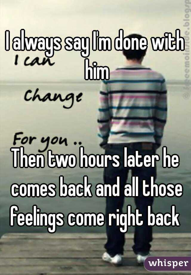 I always say I'm done with him   Then two hours later he comes back and all those feelings come right back