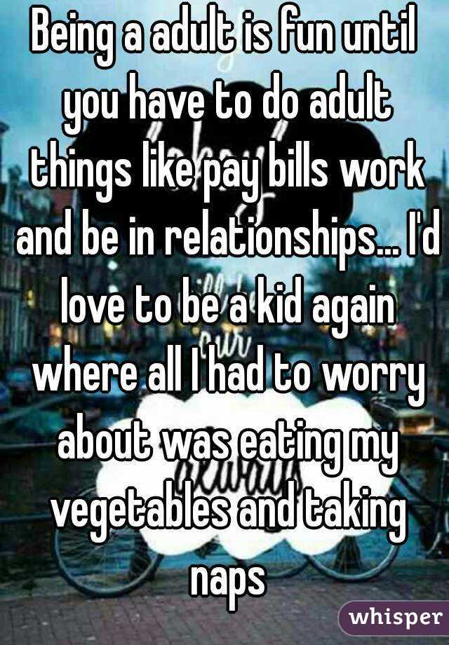Being a adult is fun until you have to do adult things like pay bills work and be in relationships... I'd love to be a kid again where all I had to worry about was eating my vegetables and taking naps