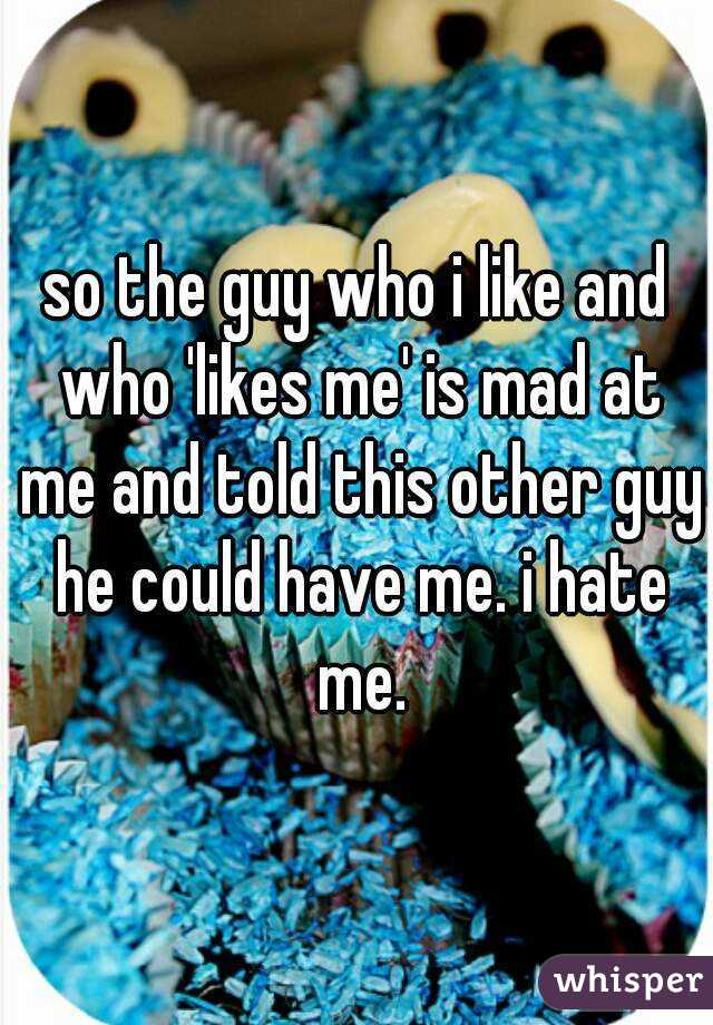so the guy who i like and who 'likes me' is mad at me and told this other guy he could have me. i hate me.