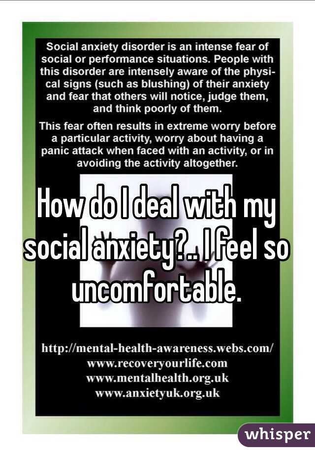 How do I deal with my social anxiety?.. I feel so uncomfortable.