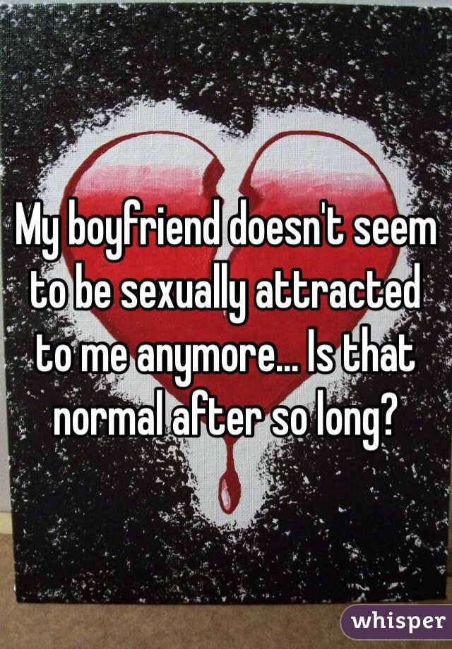 My boyfriend doesn't seem to be sexually attracted to me anymore... Is that normal after so long?
