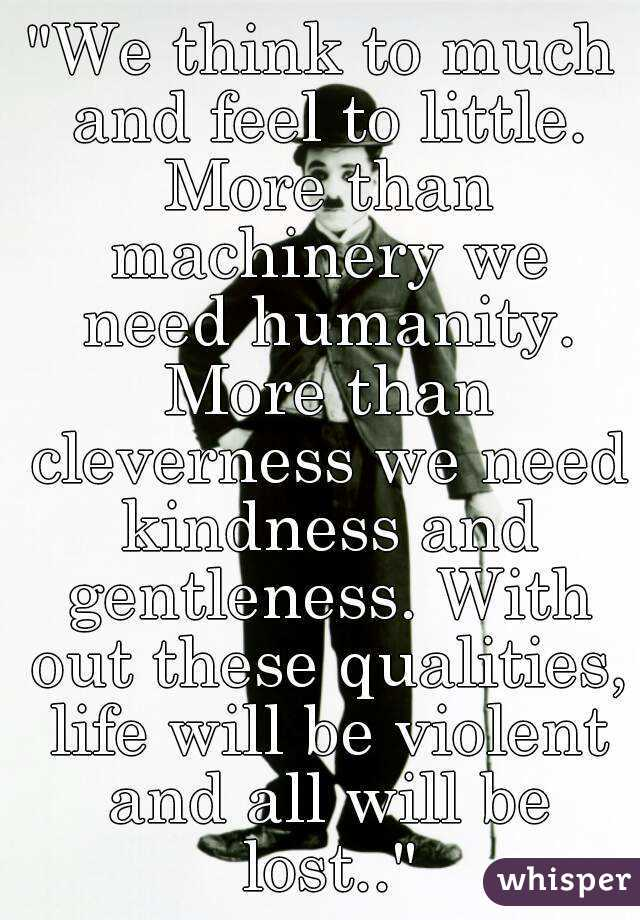 """""""We think to much and feel to little. More than machinery we need humanity. More than cleverness we need kindness and gentleness. With out these qualities, life will be violent and all will be lost.."""""""