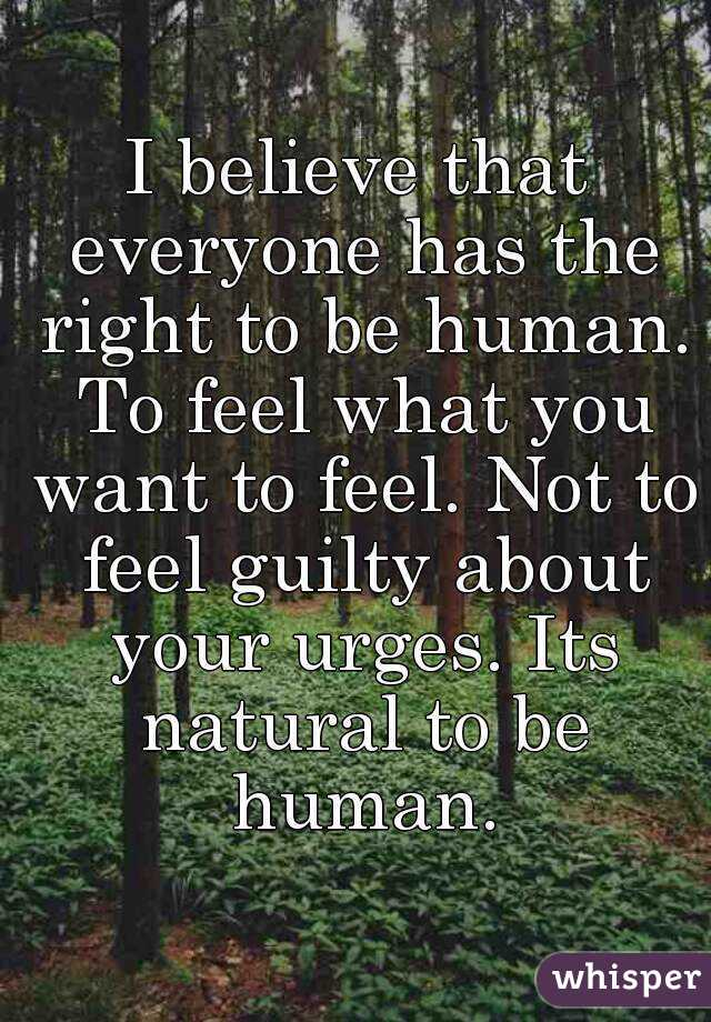 I believe that everyone has the right to be human. To feel what you want to feel. Not to feel guilty about your urges. Its natural to be human.