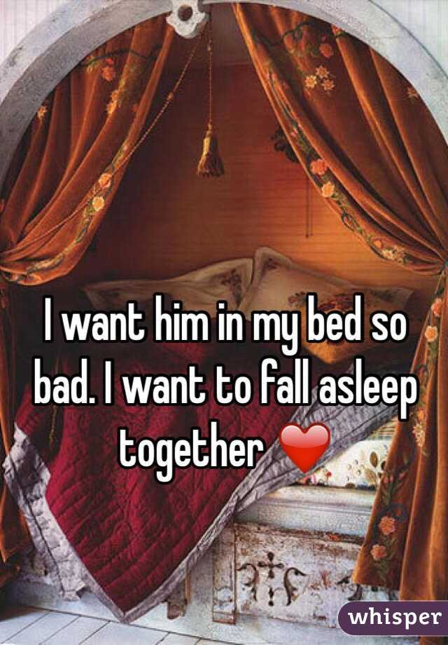 I want him in my bed so bad. I want to fall asleep together ❤️