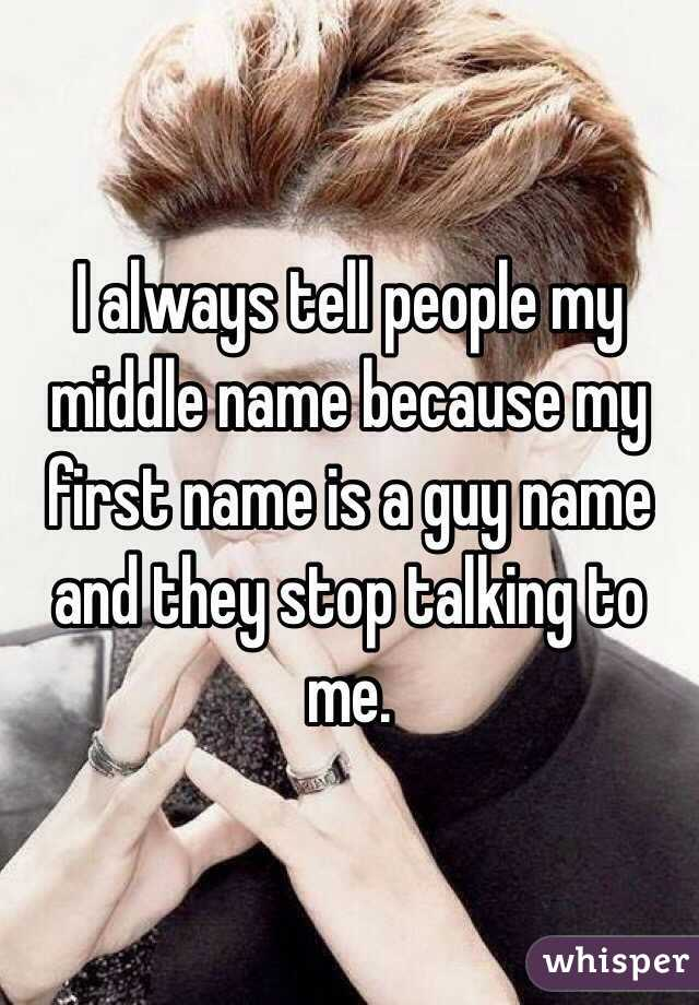 I always tell people my middle name because my first name is a guy name and they stop talking to me.