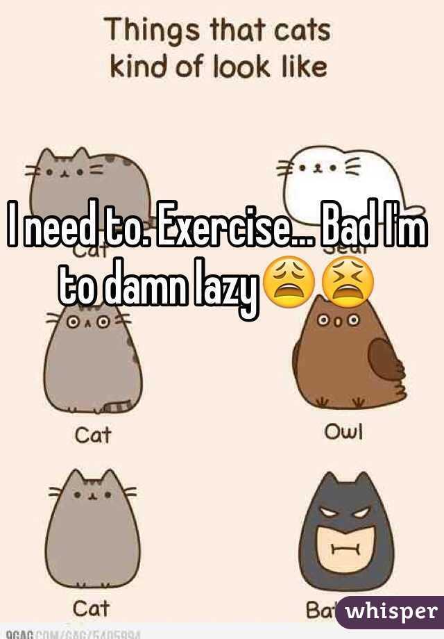 I need to. Exercise... Bad I'm to damn lazy😩😫