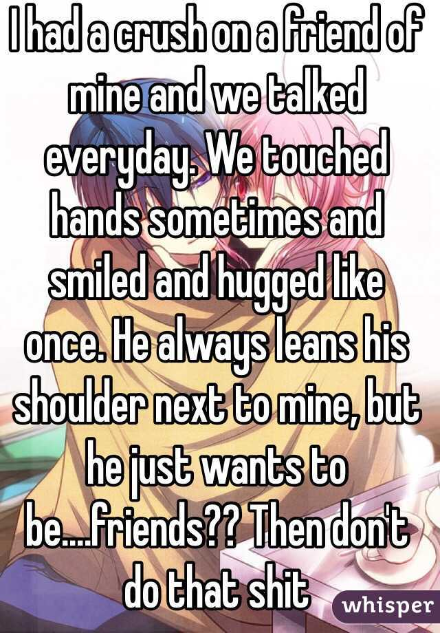 I had a crush on a friend of mine and we talked everyday. We touched hands sometimes and smiled and hugged like once. He always leans his shoulder next to mine, but he just wants to be....friends?? Then don't do that shit