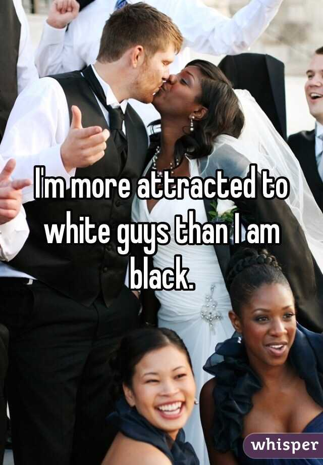 I'm more attracted to white guys than I am black.