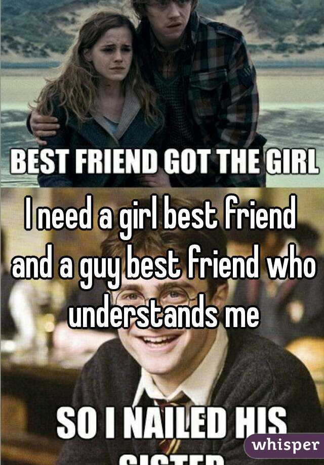 i need a girl best friend and a guy best friend who understands me