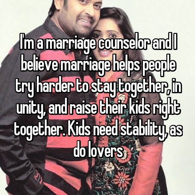 I'm a marriage counselor and I believe marriage helps people try harder to stay together, in unity, and raise their kids right together. Kids need stability, as do lovers