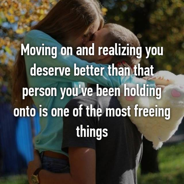 Moving on and realizing you deserve better than that person you've been holding onto is one of the most freeing things