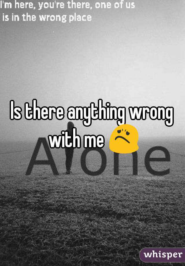 Is anything wrong with me?