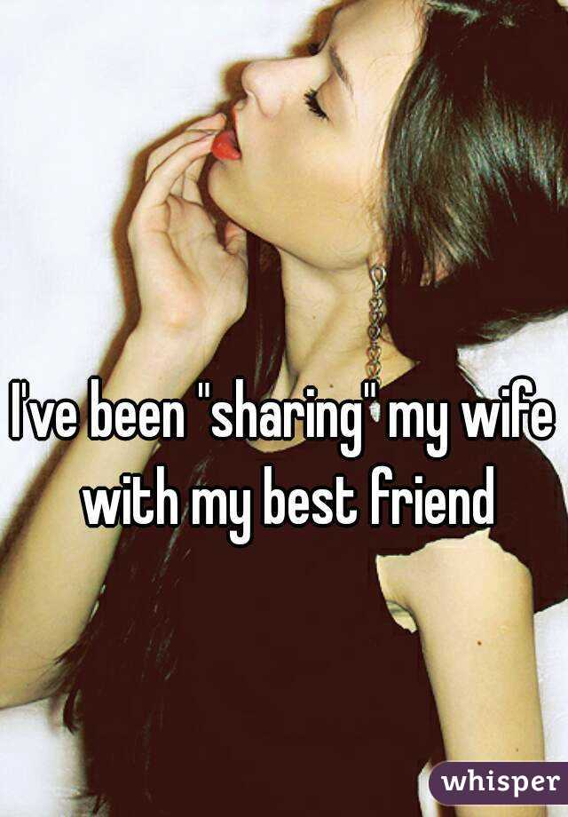 Ive been sharing my wife with my best friend