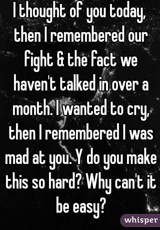I thought of you today, then I remembered our fight & the fact we haven't talked in over a month. I wanted to cry, then I remembered I was mad at you. Y do you make this so hard? Why can't it be easy?