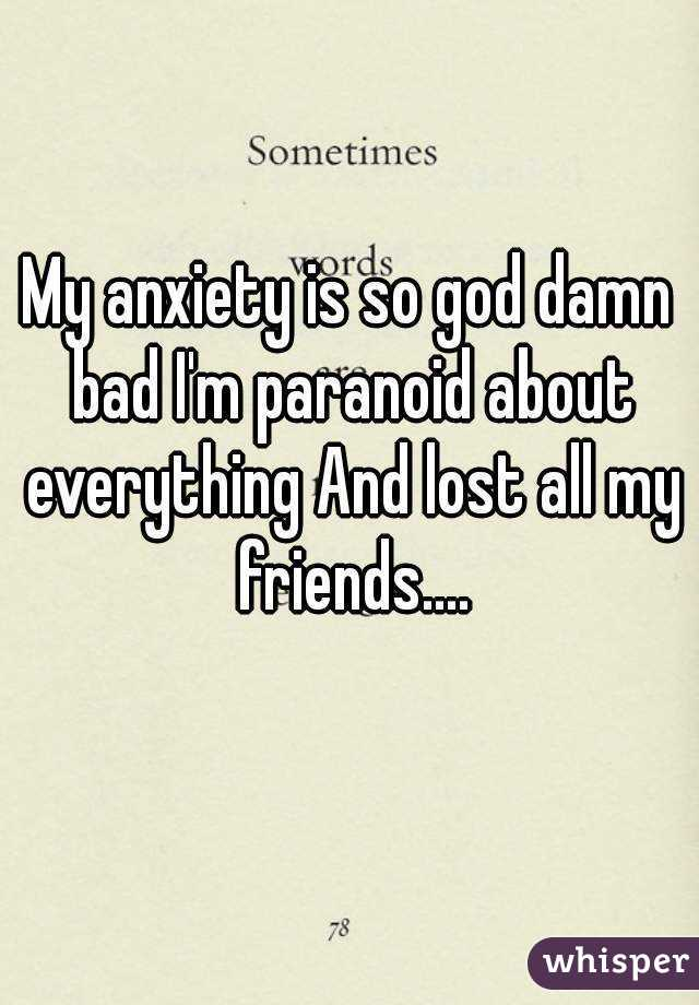 My anxiety is so god damn bad I'm paranoid about everything And lost all my friends....