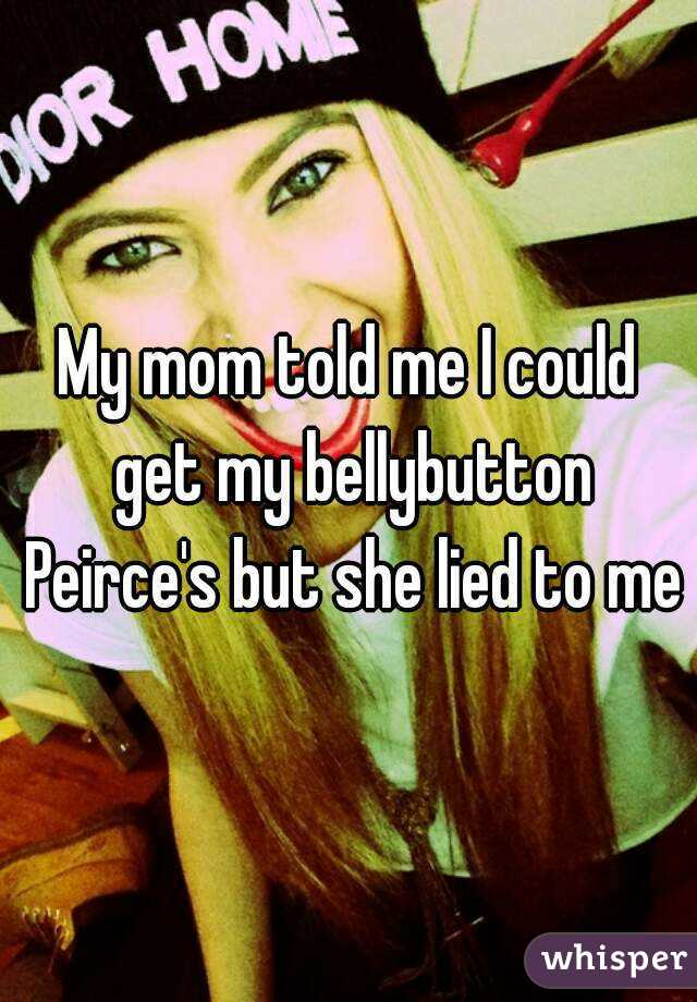 My mom told me I could get my bellybutton Peirce's but she lied to me