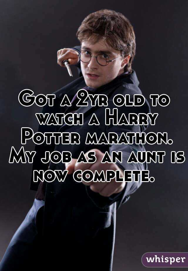 Got a 2yr old to watch a Harry Potter marathon. My job as an aunt is now complete.